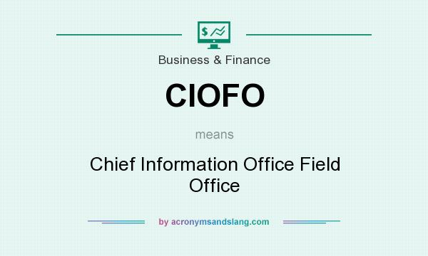 What does CIOFO mean? It stands for Chief Information Office Field Office