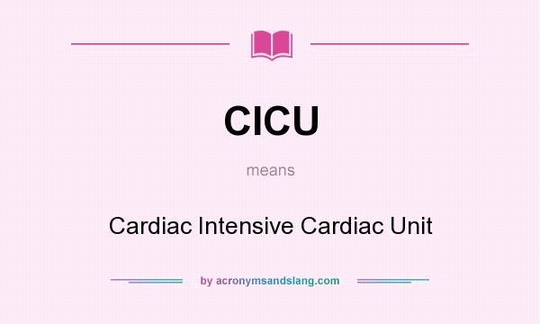 What does CICU mean? It stands for Cardiac Intensive Cardiac Unit