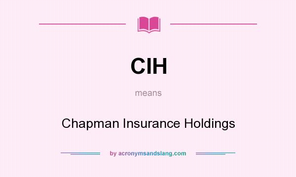 What does CIH mean? It stands for Chapman Insurance Holdings