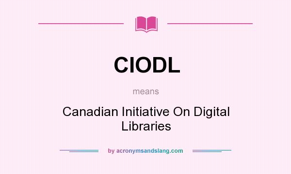 What does CIODL mean? It stands for Canadian Initiative On Digital Libraries