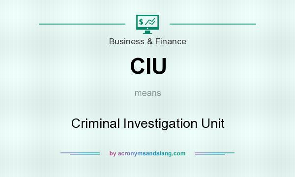 What does CIU mean? It stands for Criminal Investigation Unit