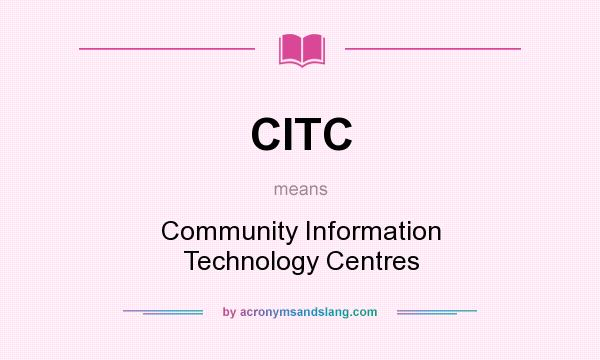 What does CITC mean? It stands for Community Information Technology Centres