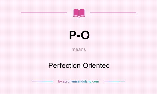 What does P-O mean? It stands for Perfection-Oriented