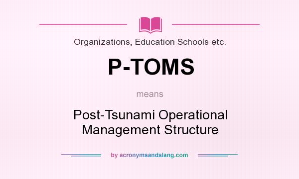 What does P-TOMS mean? It stands for Post-Tsunami Operational Management Structure