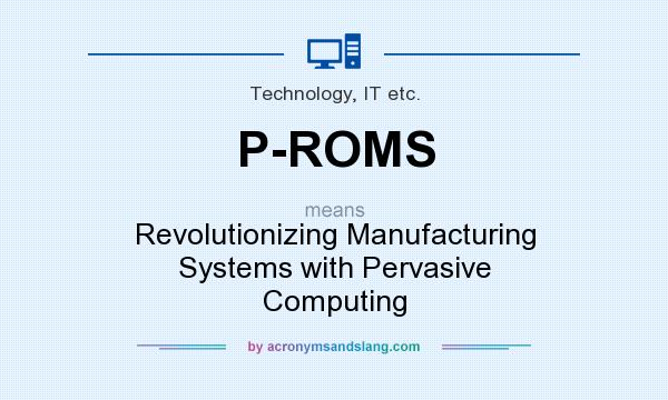 What does P-ROMS mean? It stands for Revolutionizing Manufacturing Systems with Pervasive Computing