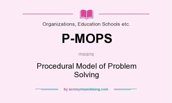 What does P-MOPS mean? It stands for Procedural Model of Problem Solving