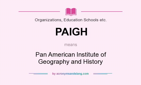 What does PAIGH mean? It stands for Pan American Institute of Geography and History