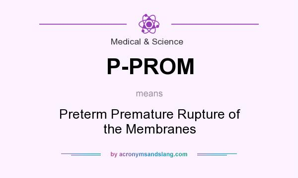 What does P-PROM mean? It stands for Preterm Premature Rupture of the Membranes