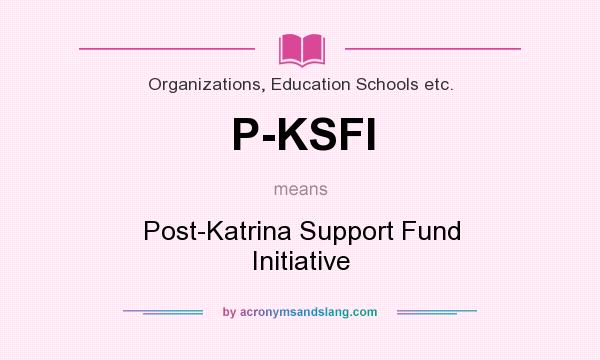 What does P-KSFI mean? It stands for Post-Katrina Support Fund Initiative