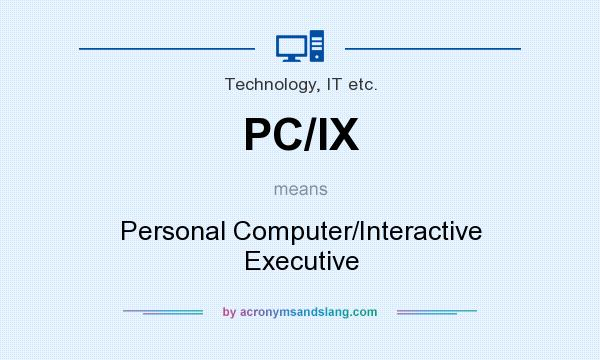 What does PC/IX mean? It stands for Personal Computer/Interactive Executive