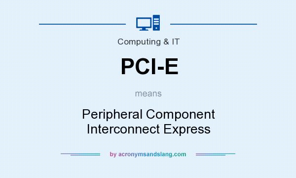 What does PCI-E mean? It stands for Peripheral Component Interconnect Express