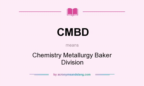 What does CMBD mean? It stands for Chemistry Metallurgy Baker Division