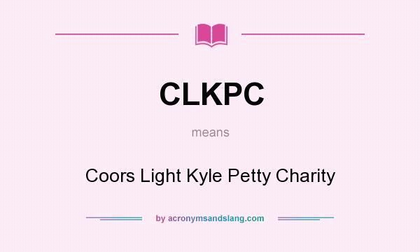 What does CLKPC mean? It stands for Coors Light Kyle Petty Charity