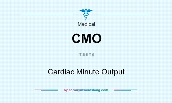 What does CMO mean? It stands for Cardiac Minute Output