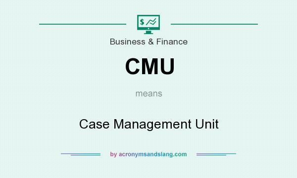What does CMU mean? It stands for Case Management Unit