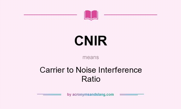 What does CNIR mean? It stands for Carrier to Noise Interference Ratio
