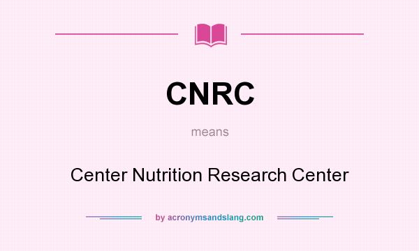 What does CNRC mean? It stands for Center Nutrition Research Center