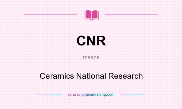What does CNR mean? It stands for Ceramics National Research
