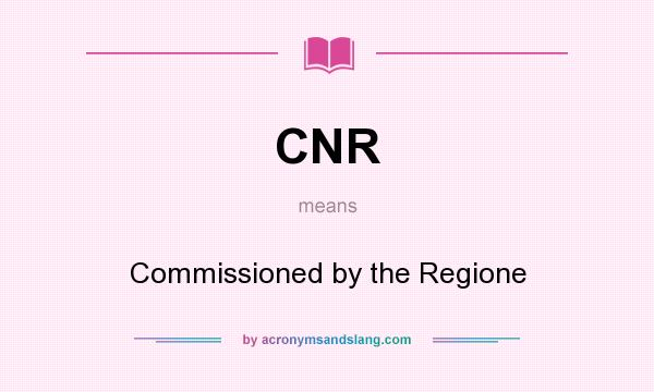 What does CNR mean? It stands for Commissioned by the Regione