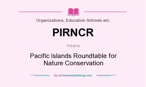 What does PIRNCR mean? It stands for Pacific Islands Roundtable for Nature Conservation
