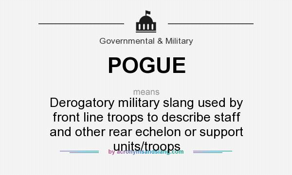What does POGUE mean? It stands for Derogatory military slang used by front line troops to describe staff and other rear echelon or support units/troops