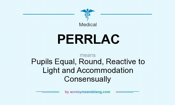 What does PERRLAC mean? It stands for Pupils Equal, Round, Reactive to Light and Accommodation Consensually
