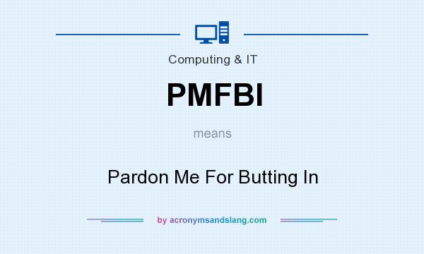 What does PMFBI mean? It stands for Pardon Me For Butting In