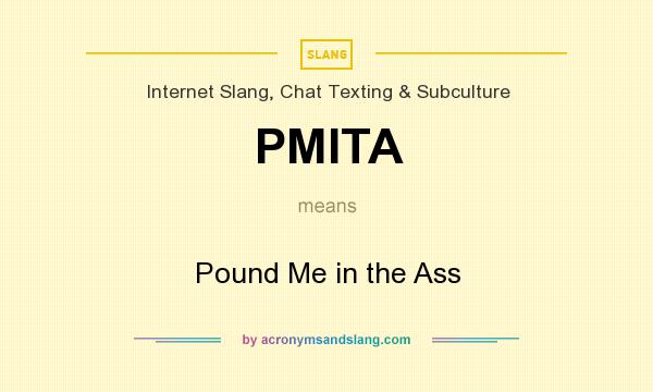 What does PMITA mean? It stands for Pound Me in the Ass