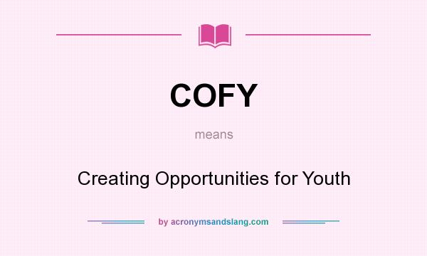 What does COFY mean? It stands for Creating Opportunities for Youth