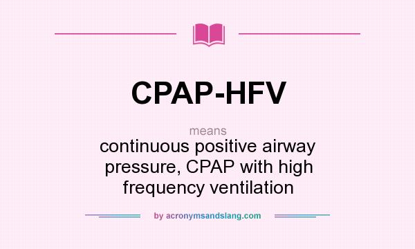 What does CPAP-HFV mean? It stands for continuous positive airway pressure, CPAP with high frequency ventilation