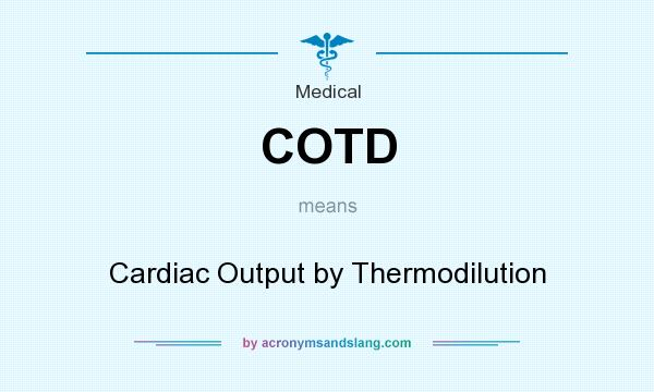 What does COTD mean? It stands for Cardiac Output by Thermodilution
