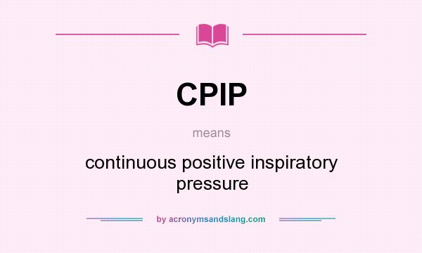 What does CPIP mean? It stands for continuous positive inspiratory pressure