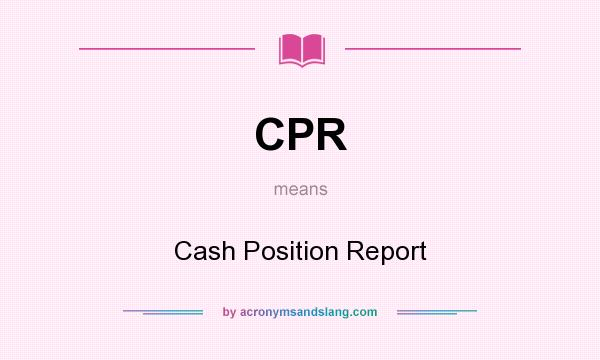 What does CPR mean? It stands for Cash Position Report
