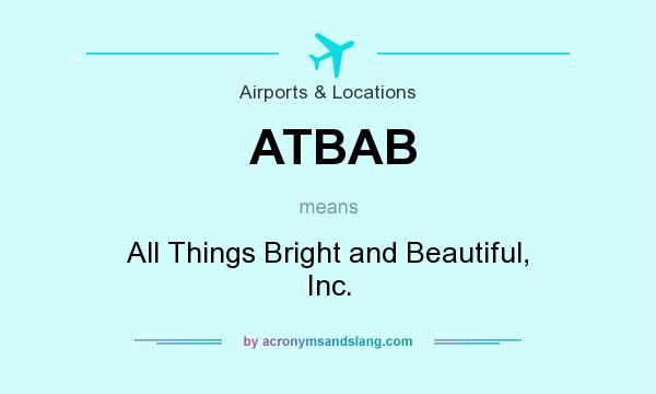 What Does Atbab Mean Definition Of Atbab Atbab Stands For All Things Bright And Beautiful Inc By Acronymsandslang Com