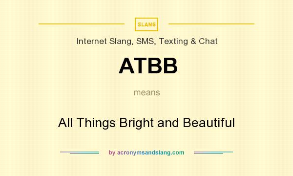 What does ATBB mean? It stands for All Things Bright and Beautiful