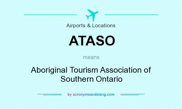 What does ATASO mean? It stands for Aboriginal Tourism Association of Southern Ontario