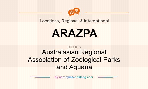 What does ARAZPA mean? It stands for Australasian Regional Association of Zoological Parks and Aquaria