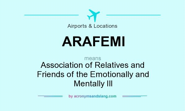 What does ARAFEMI mean? It stands for Association of Relatives and Friends of the Emotionally and Mentally Ill