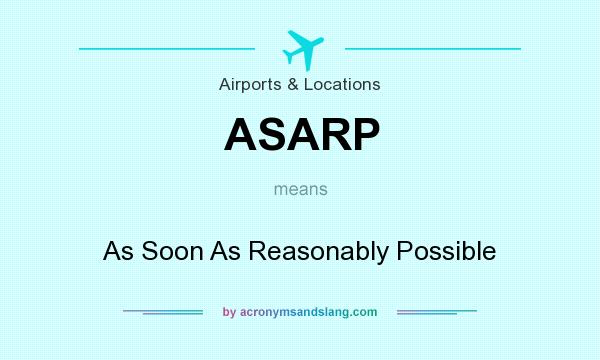 What does ASARP mean? It stands for As Soon As Reasonably Possible