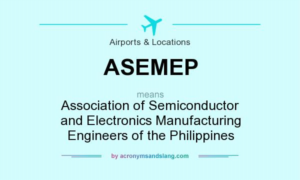 What does ASEMEP mean? It stands for Association of Semiconductor and Electronics Manufacturing Engineers of the Philippines