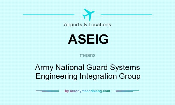 What does ASEIG mean? It stands for Army National Guard Systems Engineering Integration Group