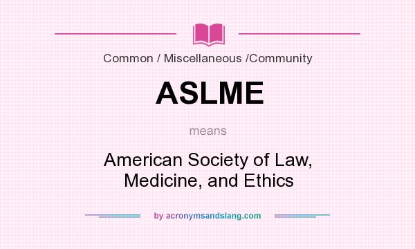 What does ASLME mean? It stands for American Society of Law, Medicine, and Ethics