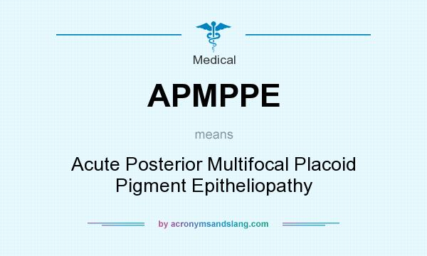 What does APMPPE mean? It stands for Acute Posterior Multifocal Placoid Pigment Epitheliopathy