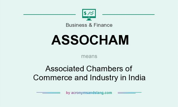 What does ASSOCHAM mean? It stands for Associated Chambers of Commerce and Industry in India