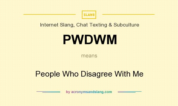 What does PWDWM mean? It stands for People Who Disagree With Me