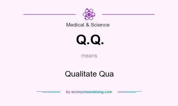 What does Q.Q. mean? It stands for Qualitate Qua