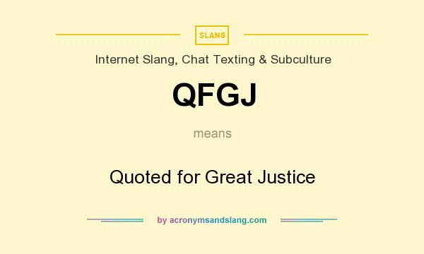 What does QFGJ mean? It stands for Quoted for Great Justice