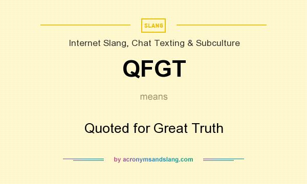 What does QFGT mean? It stands for Quoted for Great Truth