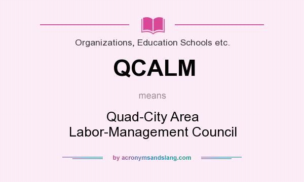 What does QCALM mean? It stands for Quad-City Area Labor-Management Council