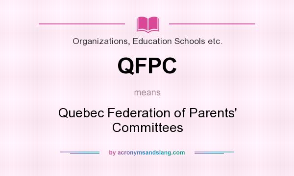 What does QFPC mean? It stands for Quebec Federation of Parents` Committees